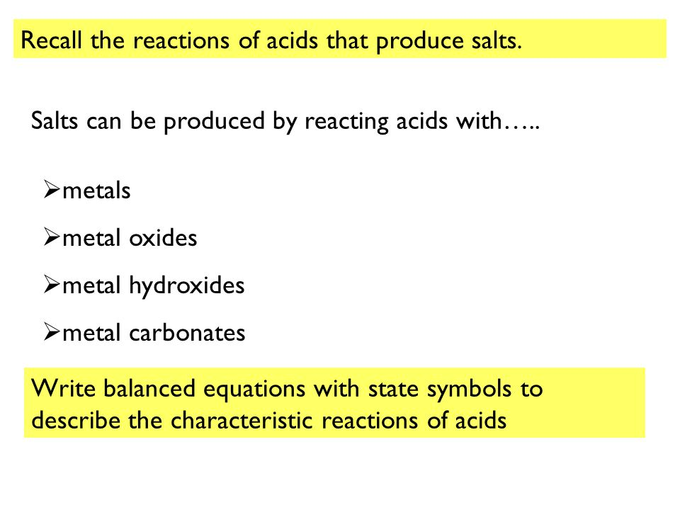 Recall the reactions of acids that produce salts.
