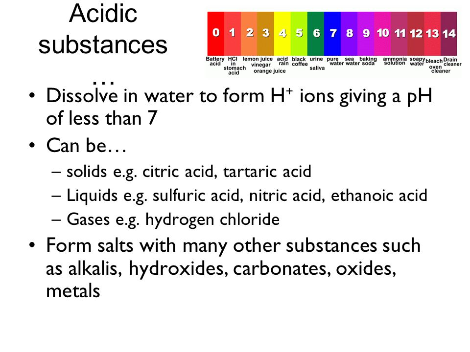 Acidic substances… Dissolve in water to form H+ ions giving a pH of less than 7. Can be… solids e.g. citric acid, tartaric acid.