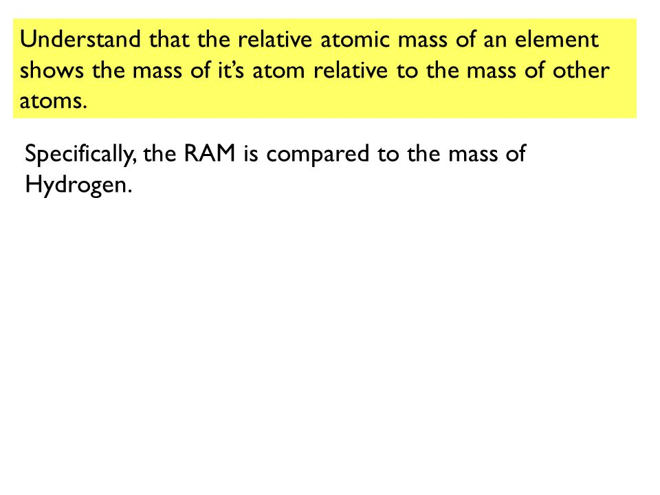 Understand that the relative atomic mass of an element shows the mass of it's atom relative to the mass of other atoms.