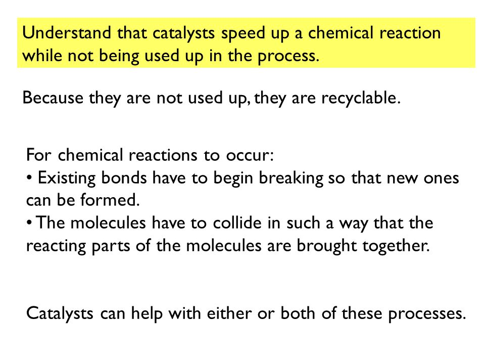 Understand that catalysts speed up a chemical reaction while not being used up in the process.