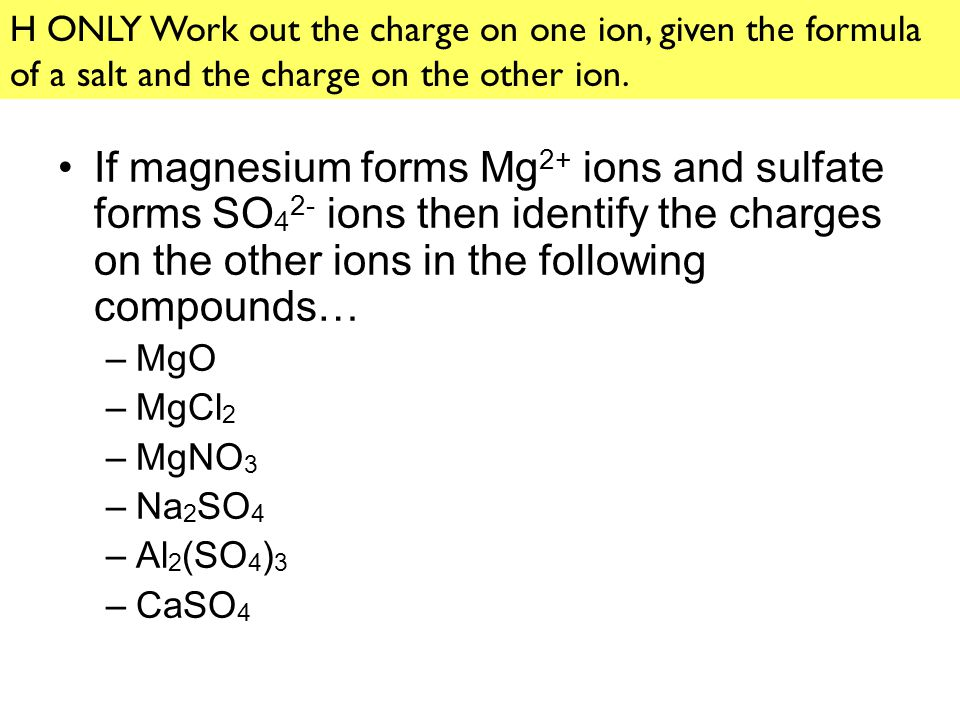 H ONLY Work out the charge on one ion, given the formula of a salt and the charge on the other ion.