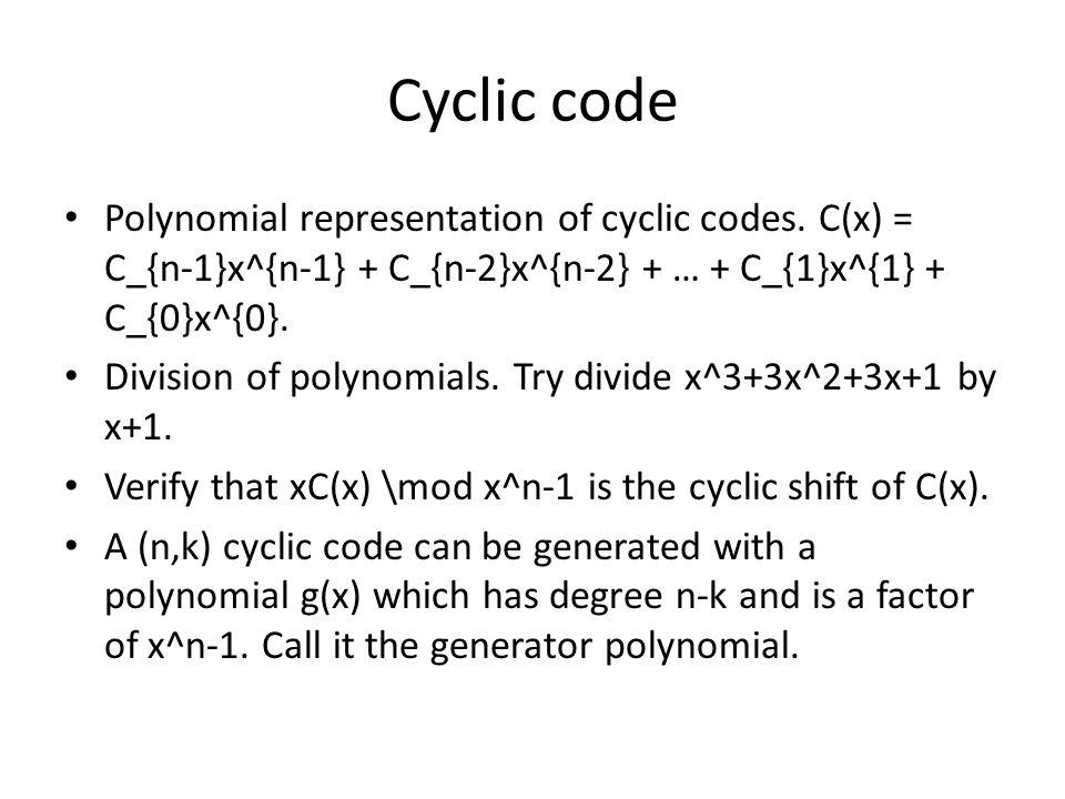 Cyclic code Polynomial representation of cyclic codes. C(x) = C_{n-1}x^{n-1} + C_{n-2}x^{n-2} + … + C_{1}x^{1} + C_{0}x^{0}.