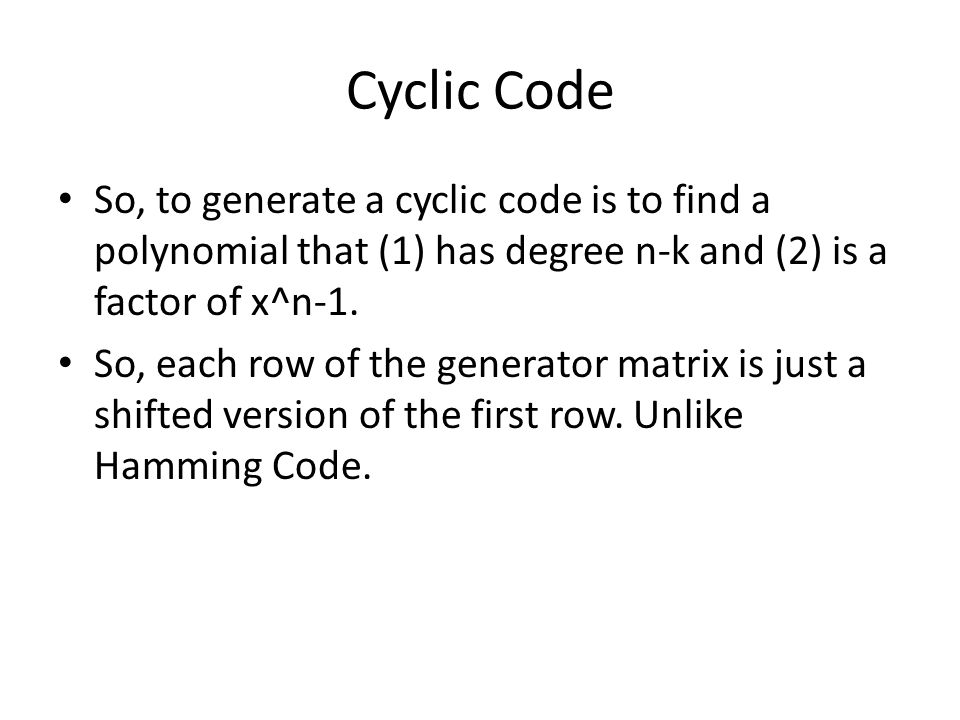 Cyclic Code So, to generate a cyclic code is to find a polynomial that (1) has degree n-k and (2) is a factor of x^n-1.