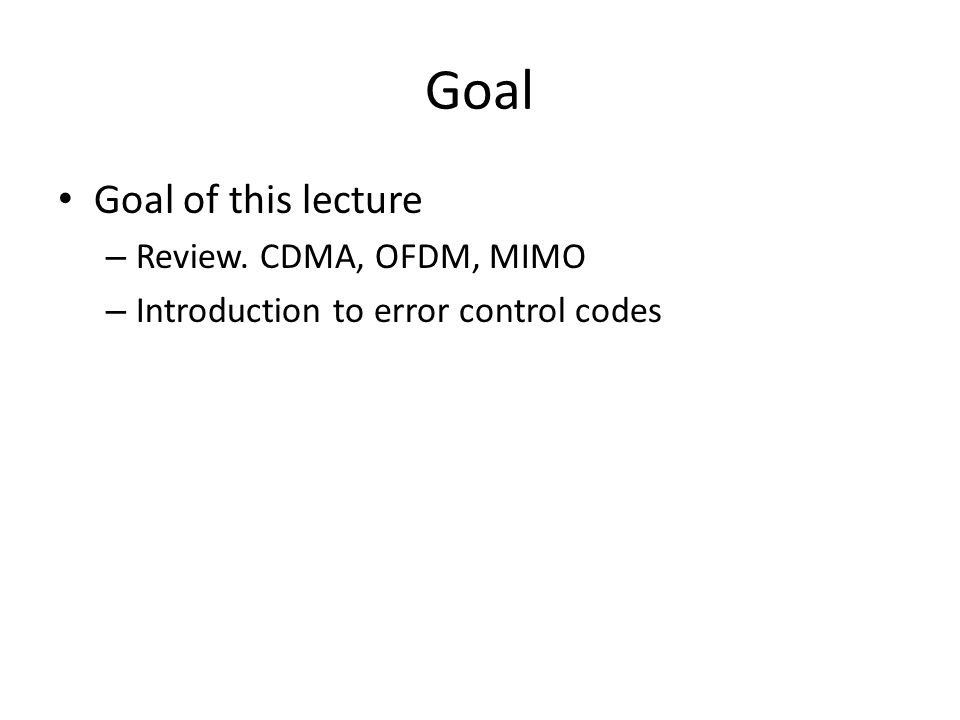 Goal Goal of this lecture Review. CDMA, OFDM, MIMO