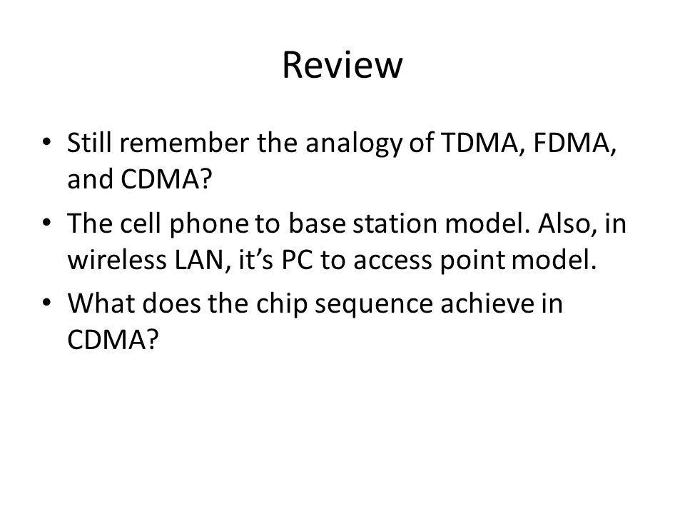 Review Still remember the analogy of TDMA, FDMA, and CDMA