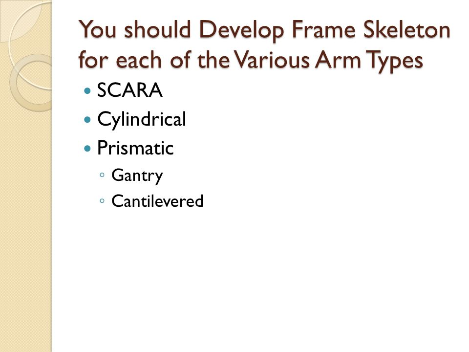 You should Develop Frame Skeleton for each of the Various Arm Types