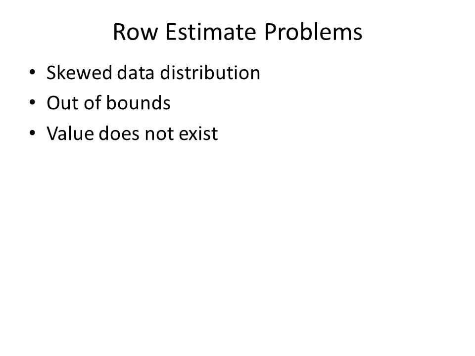 Row Estimate Problems Skewed data distribution Out of bounds