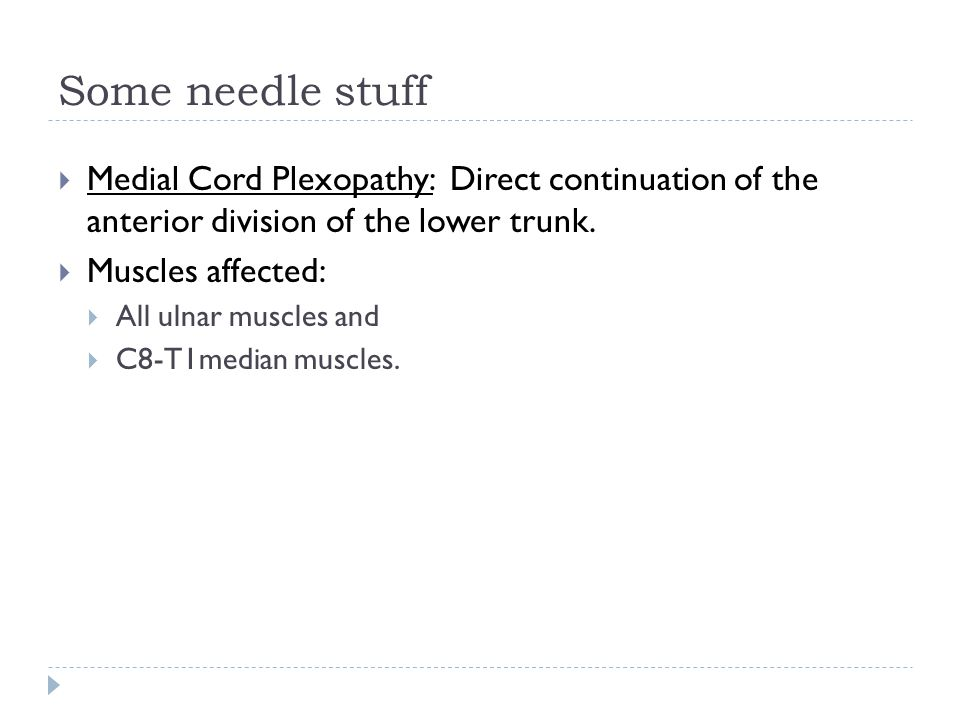 Some needle stuff Medial Cord Plexopathy: Direct continuation of the anterior division of the lower trunk.