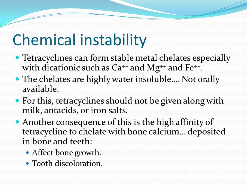 Chemical instability Tetracyclines can form stable metal chelates especially with dicationic such as Ca++ and Mg++ and Fe++.