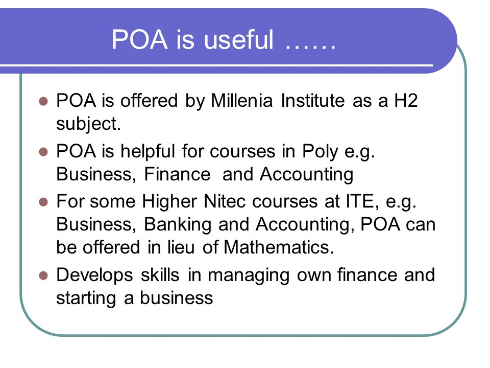 POA is useful …… POA is offered by Millenia Institute as a H2 subject.