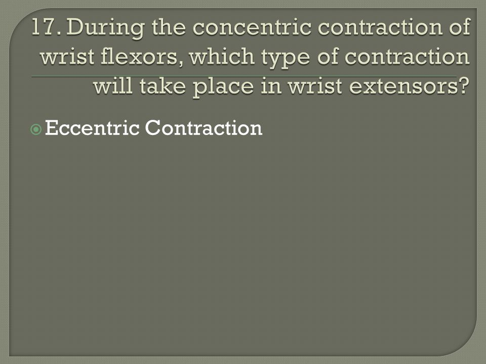 17. During the concentric contraction of wrist flexors, which type of contraction will take place in wrist extensors