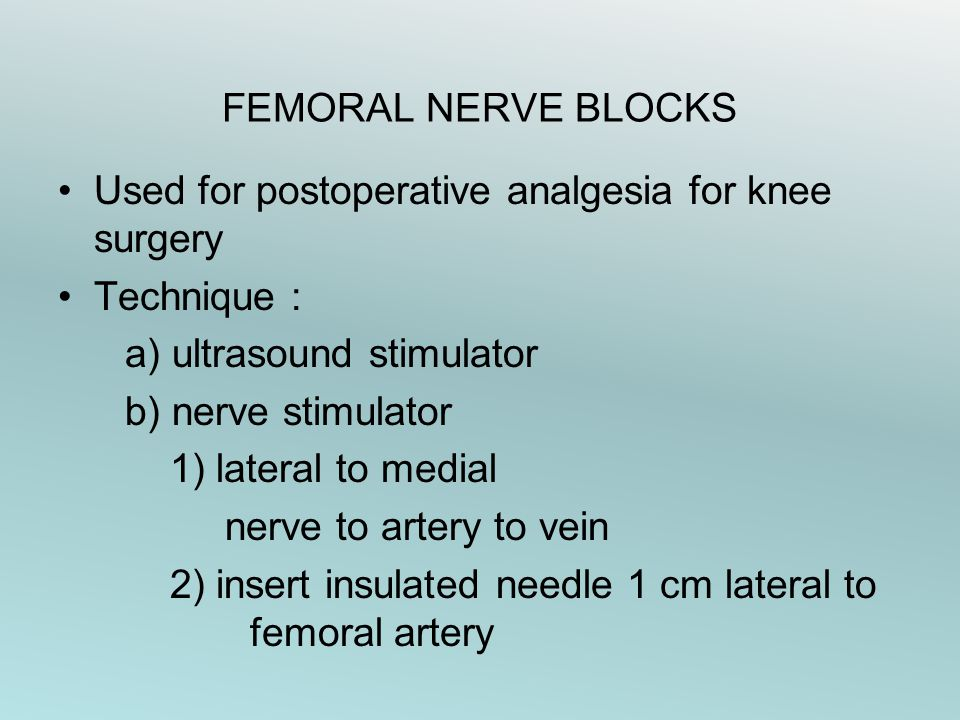FEMORAL NERVE BLOCKS Used for postoperative analgesia for knee surgery. Technique : a) ultrasound stimulator.