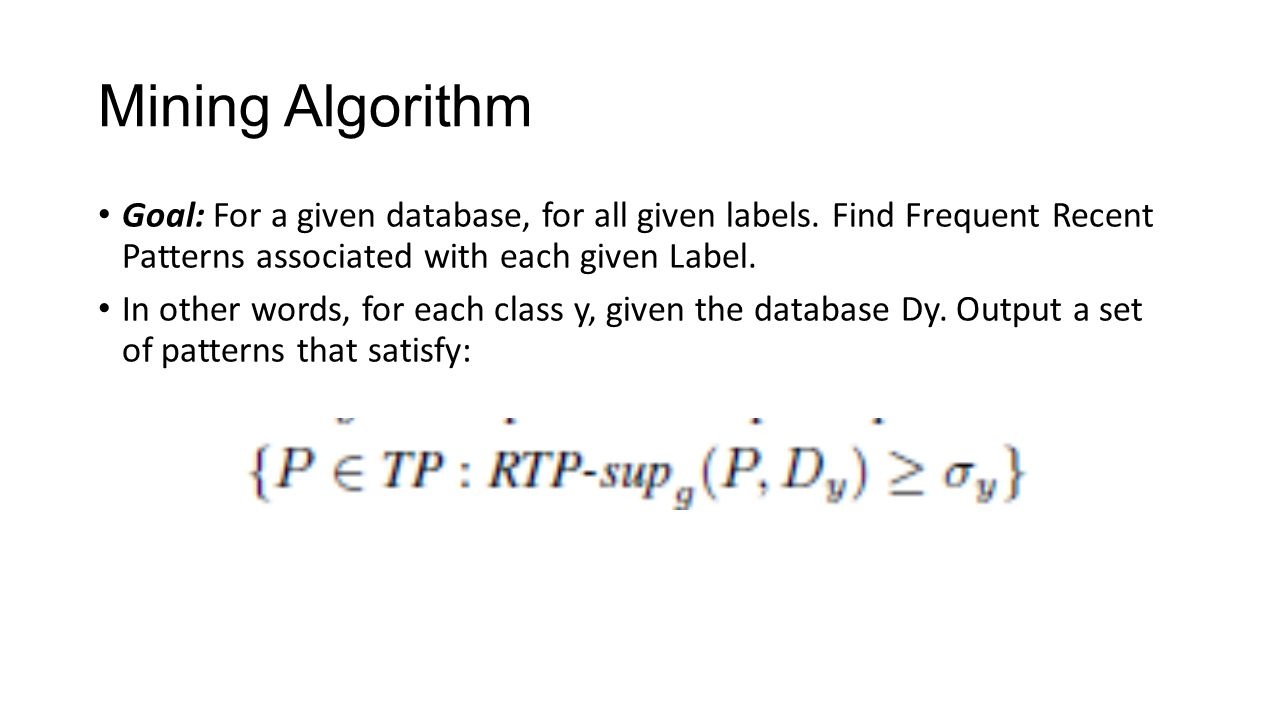 Mining Algorithm Goal: For a given database, for all given labels. Find Frequent Recent Patterns associated with each given Label.