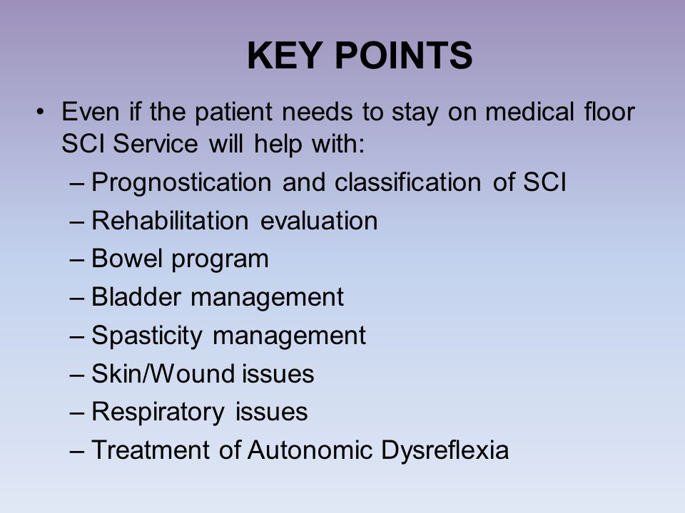 KEY POINTS Even if the patient needs to stay on medical floor SCI Service will help with: Prognostication and classification of SCI.
