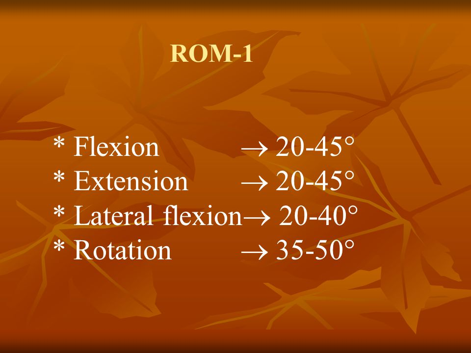 * Extension  20-45° * Lateral flexion 20-40° * Rotation  35-50°
