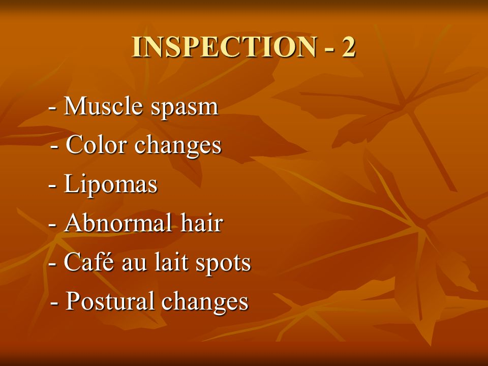 INSPECTION - 2 - Muscle spasm - Color changes - Lipomas - Abnormal hair - Café au lait spots - Postural changes