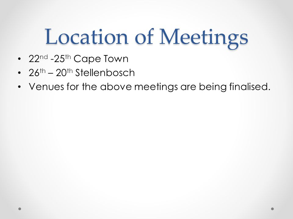 Location of Meetings 22nd -25th Cape Town 26th – 20th Stellenbosch