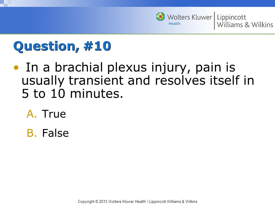 Question, #10 In a brachial plexus injury, pain is usually transient and resolves itself in 5 to 10 minutes.