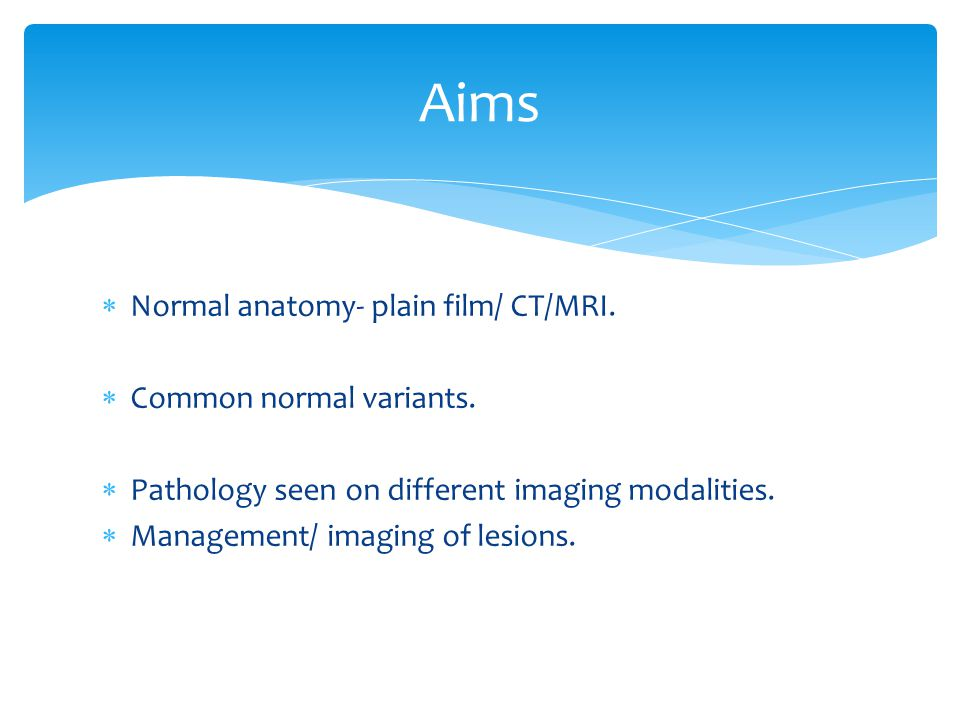 Aims Normal anatomy- plain film/ CT/MRI. Common normal variants.
