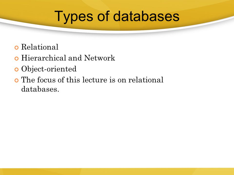 Types of databases Relational Hierarchical and Network Object-oriented