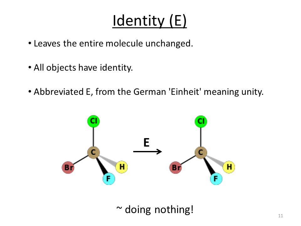 Identity (E) E ~ doing nothing! Leaves the entire molecule unchanged.