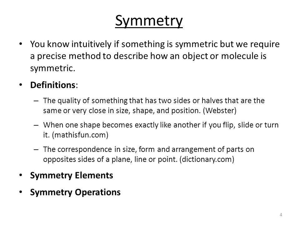 Symmetry You know intuitively if something is symmetric but we require a precise method to describe how an object or molecule is symmetric.