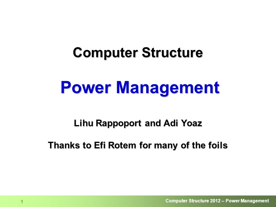 Computer Structure Power Management Lihu Rappoport and Adi Yoaz Thanks to Efi Rotem for many of the foils