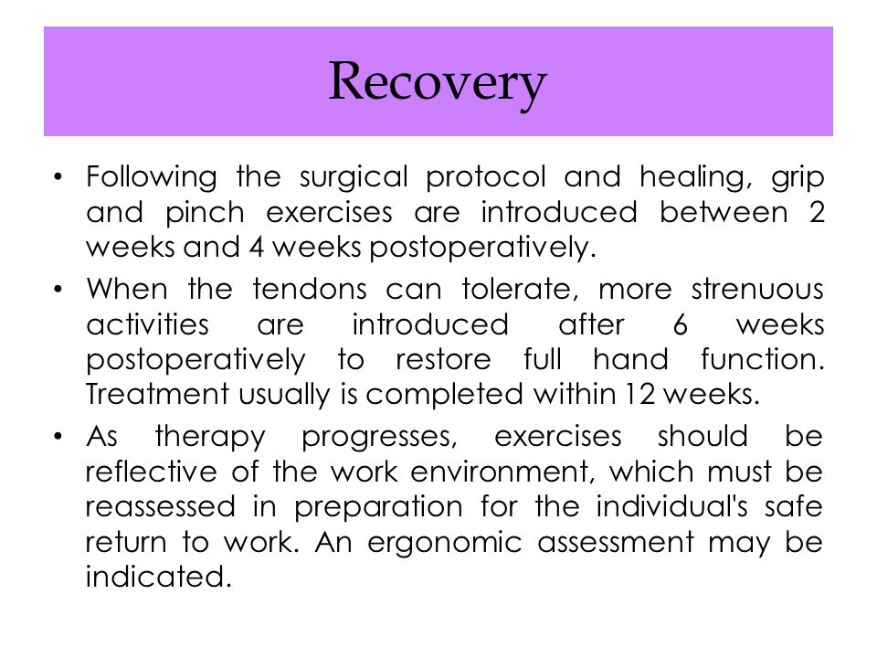Recovery Following the surgical protocol and healing, grip and pinch exercises are introduced between 2 weeks and 4 weeks postoperatively.