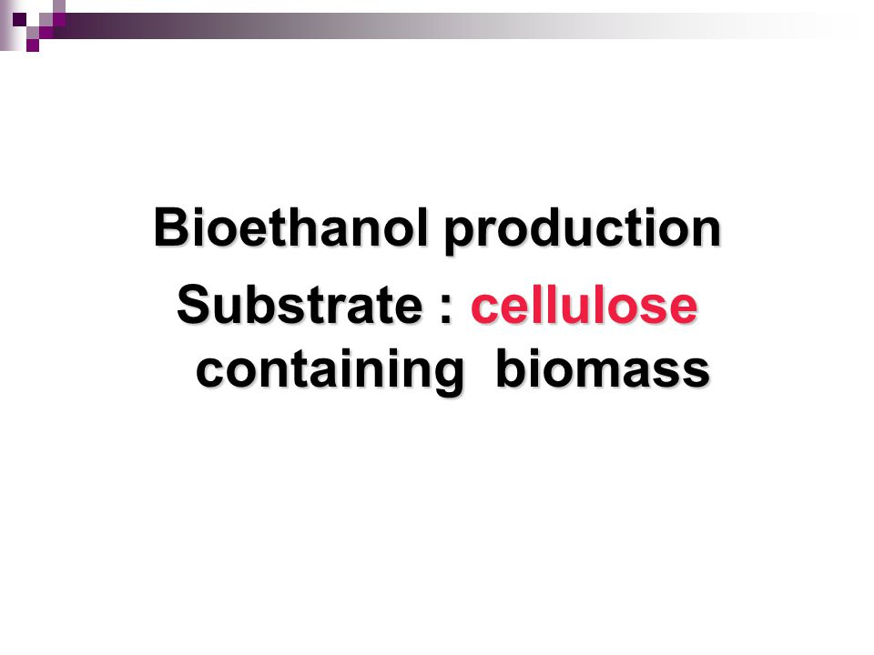 Bioethanol production Substrate : cellulose containing biomass