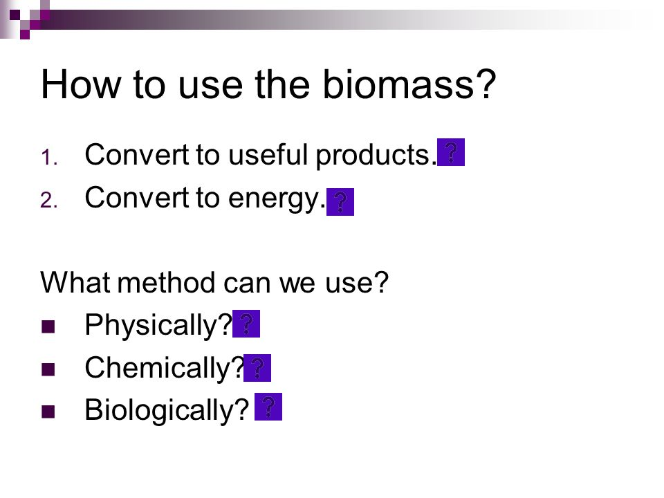 How to use the biomass Convert to useful products. Convert to energy.