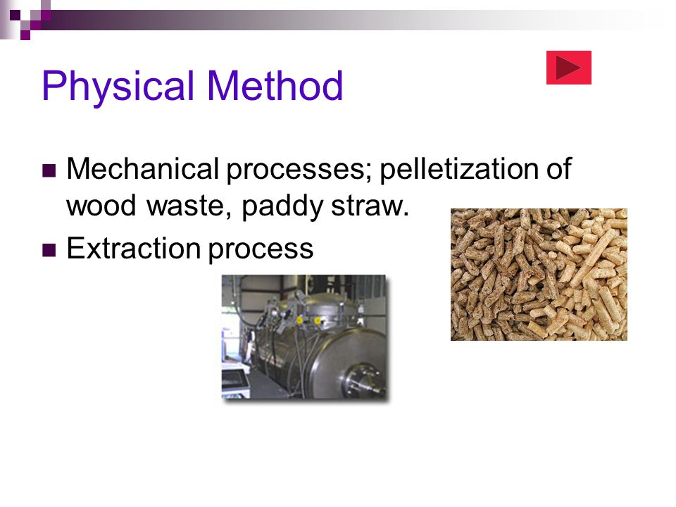 Physical Method Mechanical processes; pelletization of wood waste, paddy straw. Extraction process