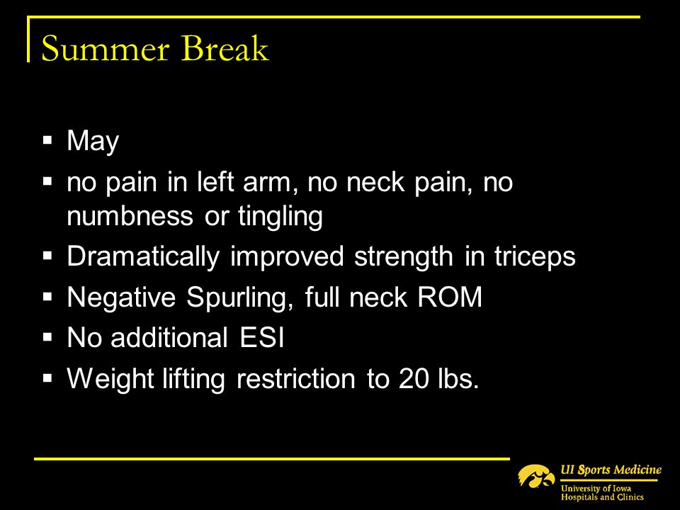 Summer Break May. no pain in left arm, no neck pain, no numbness or tingling. Dramatically improved strength in triceps.