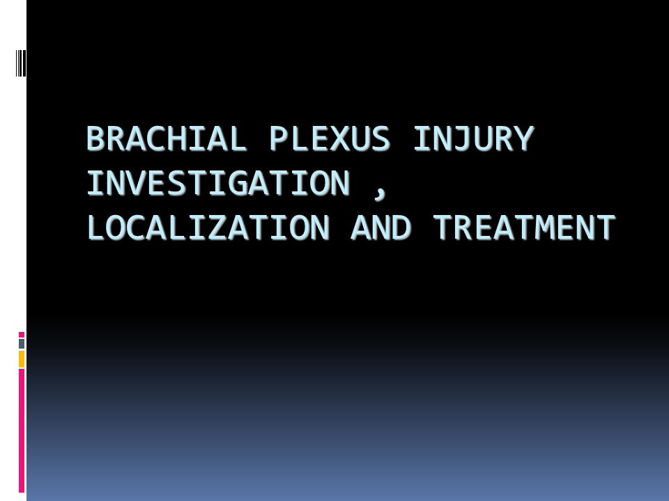 BRACHIAL PLEXUS INJURY INVESTIGATION , LOCALIZATION AND TREATMENT