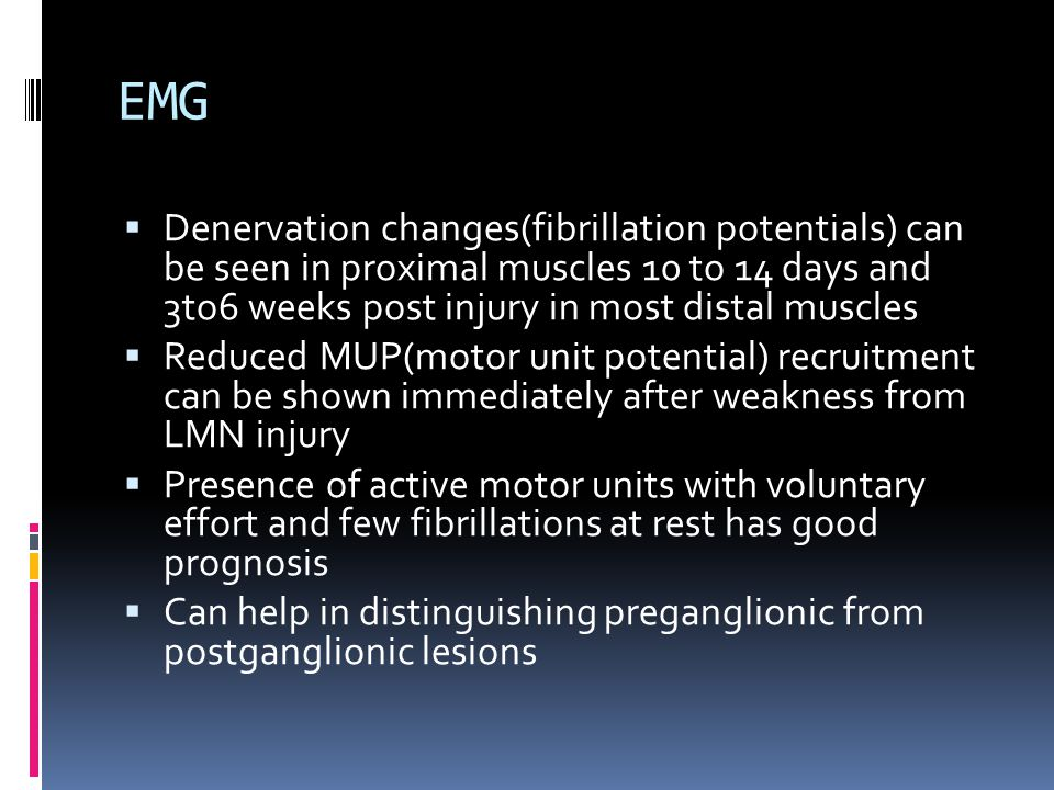 EMG Denervation changes(fibrillation potentials) can be seen in proximal muscles 10 to 14 days and 3to6 weeks post injury in most distal muscles.