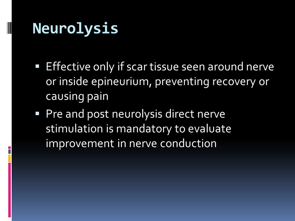 Neurolysis Effective only if scar tissue seen around nerve or inside epineurium, preventing recovery or causing pain.