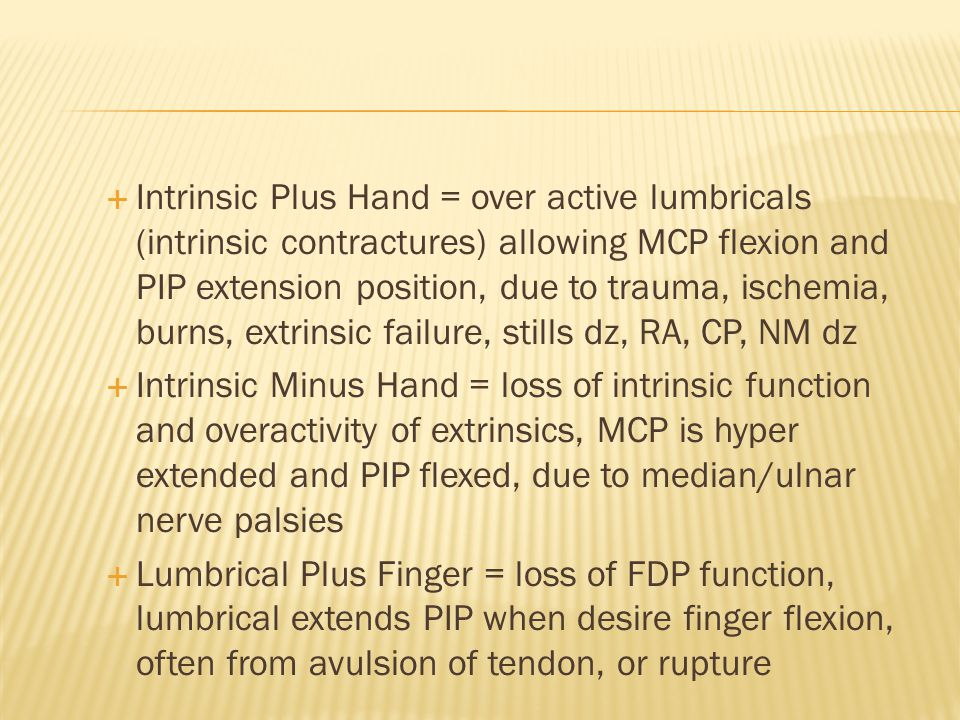 Intrinsic Plus Hand = over active lumbricals (intrinsic contractures) allowing MCP flexion and PIP extension position, due to trauma, ischemia, burns, extrinsic failure, stills dz, RA, CP, NM dz