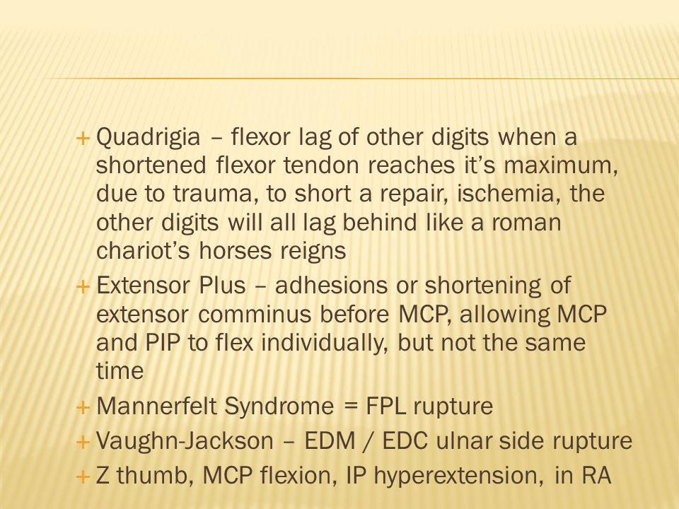 Quadrigia – flexor lag of other digits when a shortened flexor tendon reaches it's maximum, due to trauma, to short a repair, ischemia, the other digits will all lag behind like a roman chariot's horses reigns