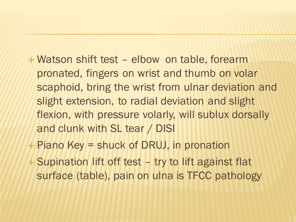 Watson shift test – elbow on table, forearm pronated, fingers on wrist and thumb on volar scaphoid, bring the wrist from ulnar deviation and slight extension, to radial deviation and slight flexion, with pressure volarly, will sublux dorsally and clunk with SL tear / DISI