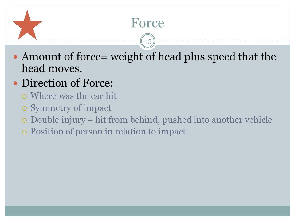 Force Amount of force= weight of head plus speed that the head moves.
