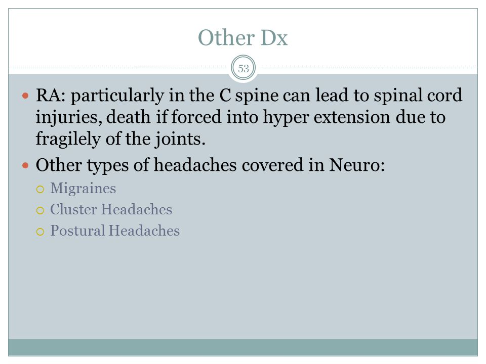 Other Dx RA: particularly in the C spine can lead to spinal cord injuries, death if forced into hyper extension due to fragilely of the joints.