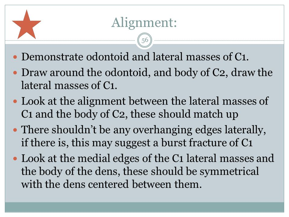 Alignment: Demonstrate odontoid and lateral masses of C1.