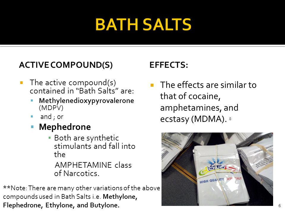 BATH SALTS ACTIVE Compound(s) Effects: The active compound(s) contained in Bath Salts are: Methylenedioxypyrovalerone (MDPV)