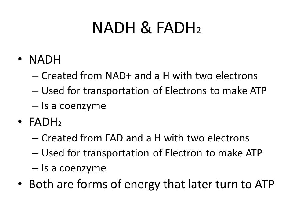 NADH & FADH2 NADH. Created from NAD+ and a H with two electrons. Used for transportation of Electrons to make ATP.