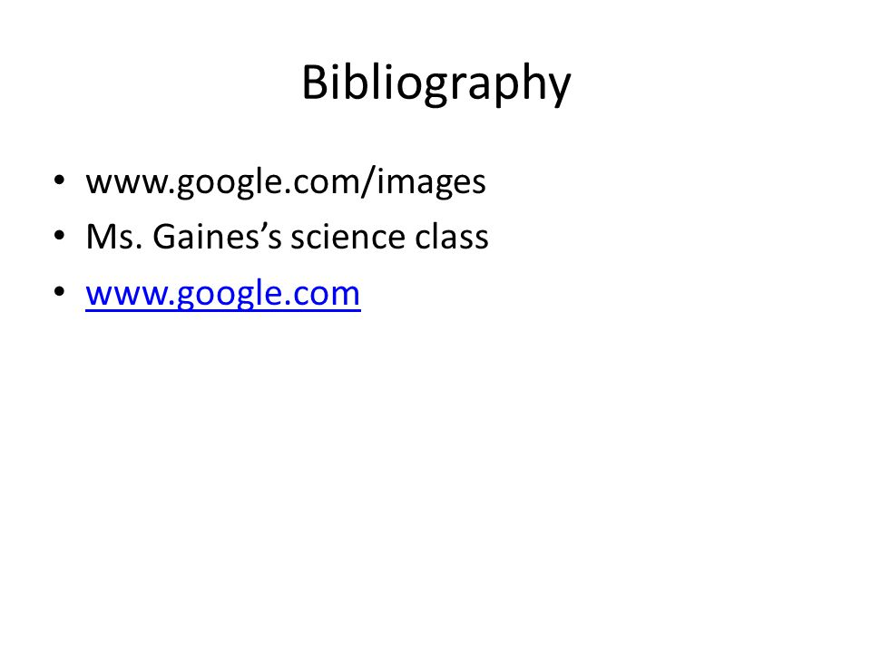Bibliography www.google.com/images Ms. Gaines's science class