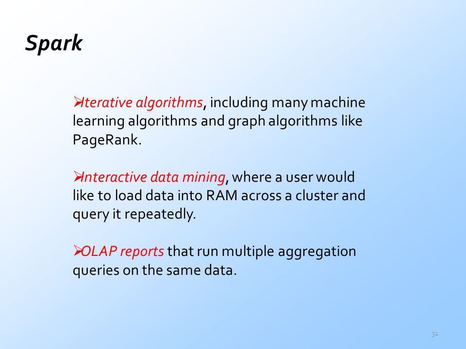 Spark Iterative algorithms, including many machine learning algorithms and graph algorithms like PageRank.