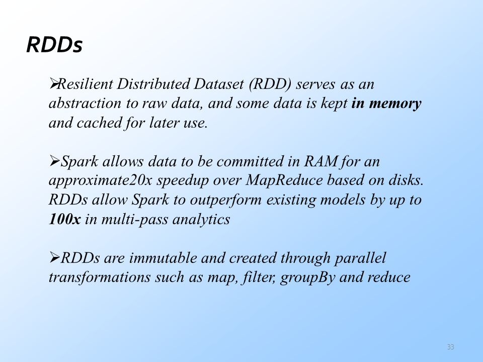 RDDs Resilient Distributed Dataset (RDD) serves as an abstraction to raw data, and some data is kept in memory and cached for later use.