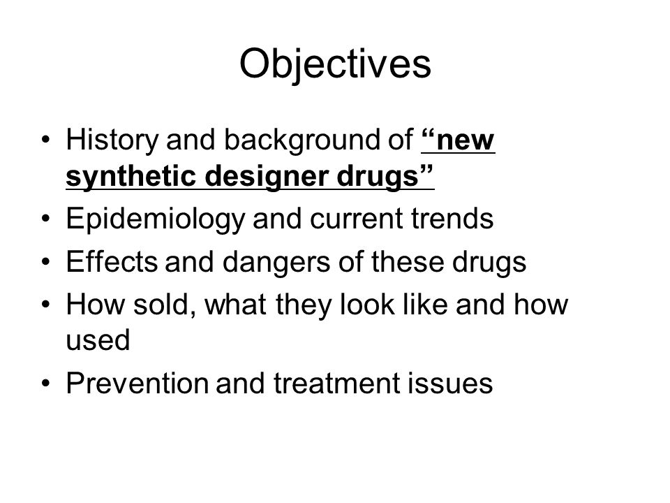 Objectives History and background of new synthetic designer drugs
