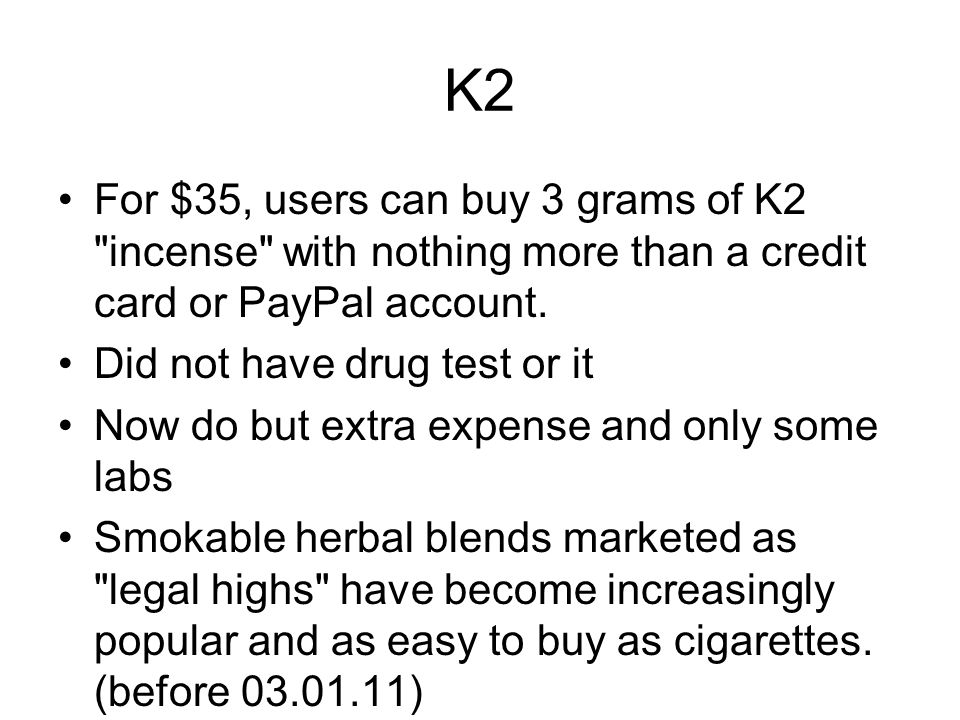 K2 For $35, users can buy 3 grams of K2 incense with nothing more than a credit card or PayPal account.
