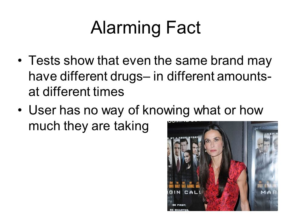Alarming Fact Tests show that even the same brand may have different drugs– in different amounts-at different times.
