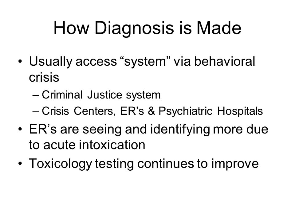 How Diagnosis is Made Usually access system via behavioral crisis